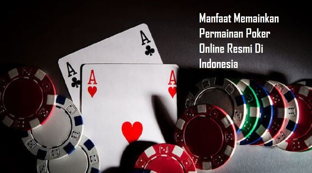 Manfaat Memainkan Permainan Poker Online Resmi Di Indonesia